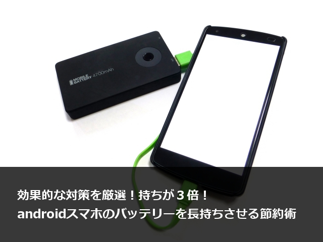 持ちが3倍 Androidスマホのバッテリーを長持ちさせる21つの節約術
